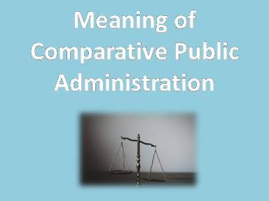 Meaning of Comparative Public Administration